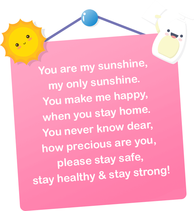 You are my sunshine, my only sunshine. You make me happy, when you stay home. You never know dear, how precious are you, please stay safe, stay healthy & stay strong!