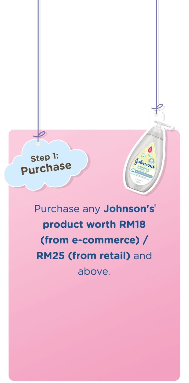 Step 1: Purchase Purchase any Johnson's product worth RM18 (from e-commerce) / RM25 (from retail) and above.
